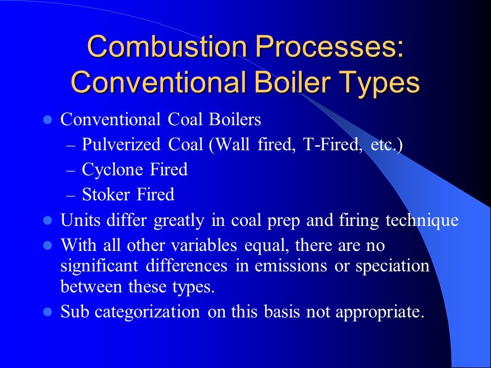 Combustion Processes: Conventional Boiler Types Conventional Coal Boilers – Pulverized Coal (Wall fired, T-Fired, etc.) – Cyclone Fired – Stoker Fired Units differ greatly in coal prep and firing technique With all other variables equal, there are no significant differences in emissions or speciation between these types.