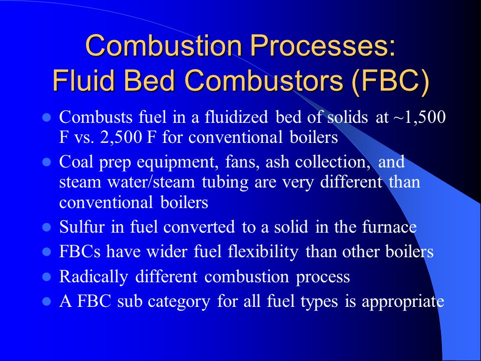 Combustion Processes: Fluid Bed Combustors (FBC) Combusts fuel in a fluidized bed of solids at ~1,500 F vs.