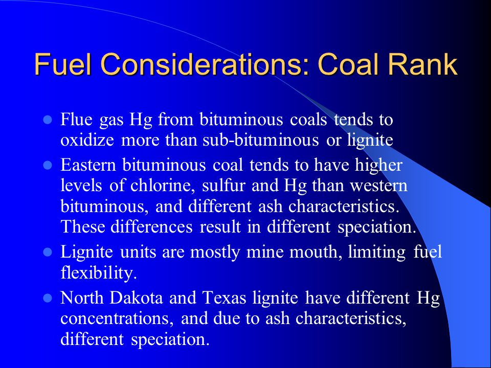 Fuel Considerations: Coal Rank Differences in coal properties affect control technology performance and applicability (different ranks with the same controls have different performance) Appropriate to sub categorize by coal rank – Western Bituminous – Eastern Bituminous – Sub-Bituminous – North Dakota Lignite – Texas Lignite