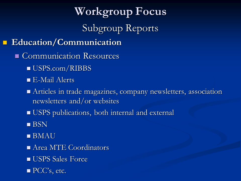 Subgroup Reports Education/Communication Education/Communication Communication Resources Communication Resources USPS.com/RIBBS USPS.com/RIBBS E-Mail Alerts E-Mail Alerts Articles in trade magazines, company newsletters, association newsletters and/or websites Articles in trade magazines, company newsletters, association newsletters and/or websites USPS publications, both internal and external USPS publications, both internal and external BSN BSN BMAU BMAU Area MTE Coordinators Area MTE Coordinators USPS Sales Force USPS Sales Force PCC's, etc.