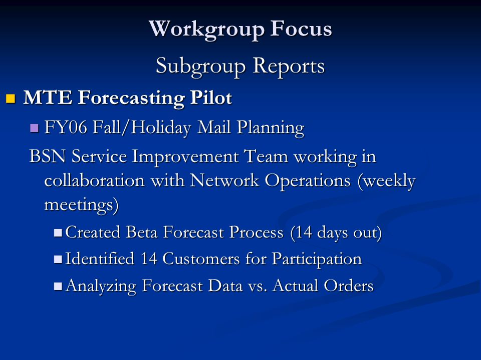 Subgroup Reports MTE Forecasting Pilot MTE Forecasting Pilot FY06 Fall/Holiday Mail Planning FY06 Fall/Holiday Mail Planning BSN Service Improvement Team working in collaboration with Network Operations (weekly meetings) Created Beta Forecast Process (14 days out) Created Beta Forecast Process (14 days out) Identified 14 Customers for Participation Identified 14 Customers for Participation Analyzing Forecast Data vs.