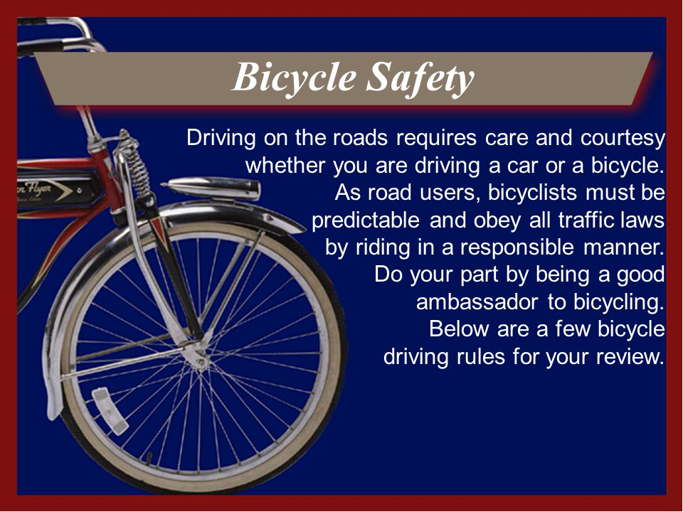 Bicycle Safety Driving on the roads requires care and courtesy whether you are driving a car or a bicycle.