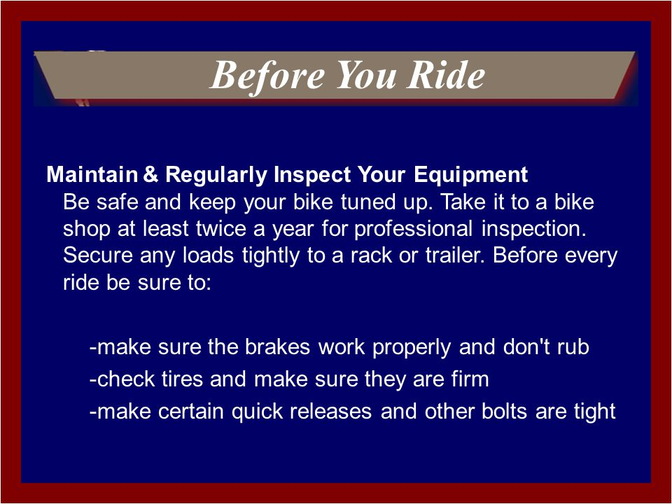 Maintain & Regularly Inspect Your Equipment Be safe and keep your bike tuned up.