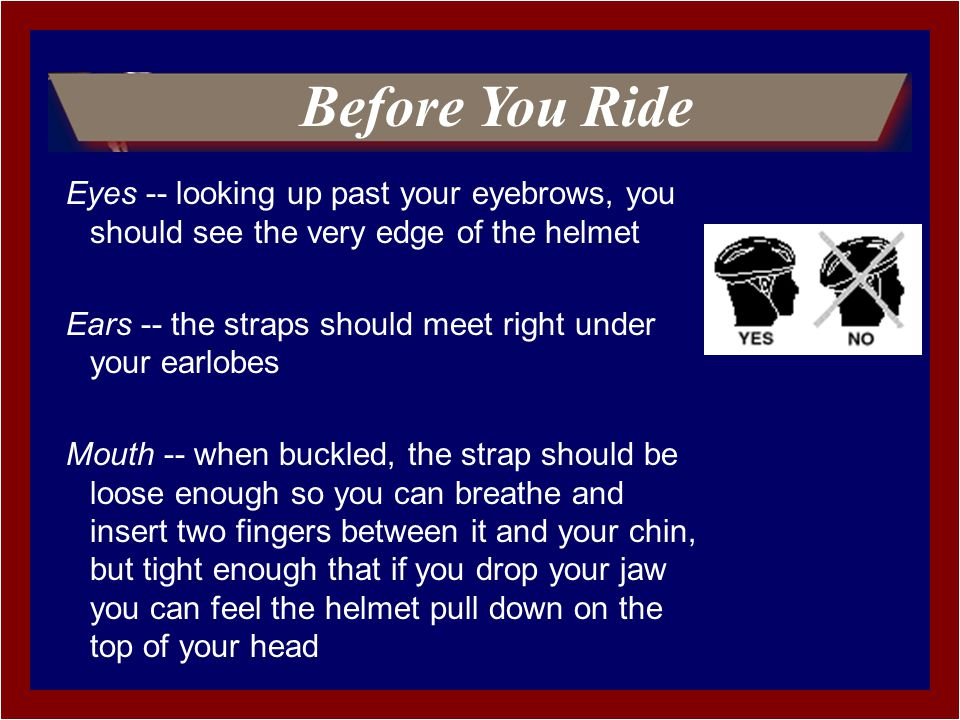 Eyes -- looking up past your eyebrows, you should see the very edge of the helmet Ears -- the straps should meet right under your earlobes Mouth -- when buckled, the strap should be loose enough so you can breathe and insert two fingers between it and your chin, but tight enough that if you drop your jaw you can feel the helmet pull down on the top of your head Before You Ride