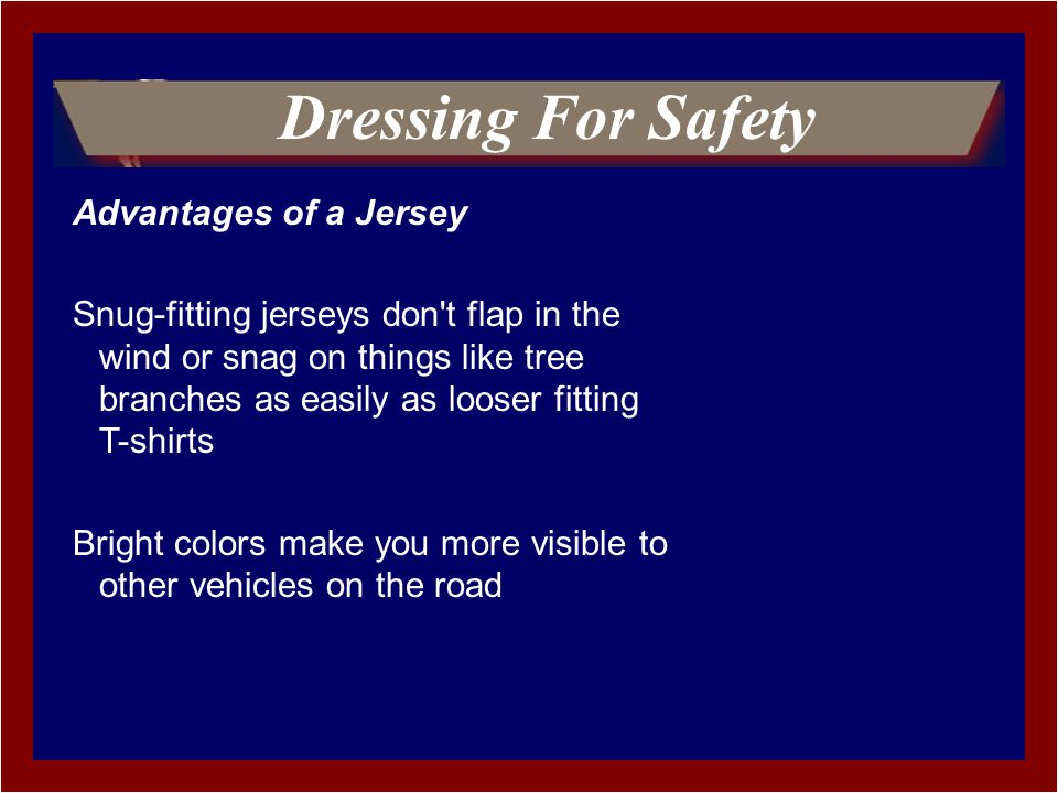 Advantages of a Jersey Snug-fitting jerseys don t flap in the wind or snag on things like tree branches as easily as looser fitting T-shirts Bright colors make you more visible to other vehicles on the road Dressing For Safety