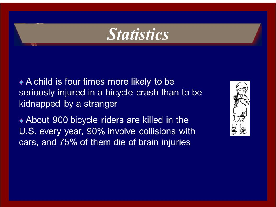 Statistics A child is four times more likely to be seriously injured in a bicycle crash than to be kidnapped by a stranger About 900 bicycle riders are killed in the U.S.