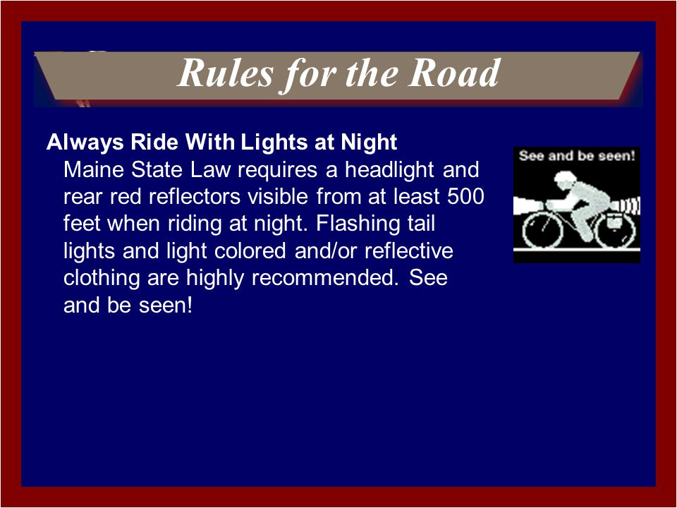 Rules for the Road Always Ride With Lights at Night Maine State Law requires a headlight and rear red reflectors visible from at least 500 feet when riding at night.
