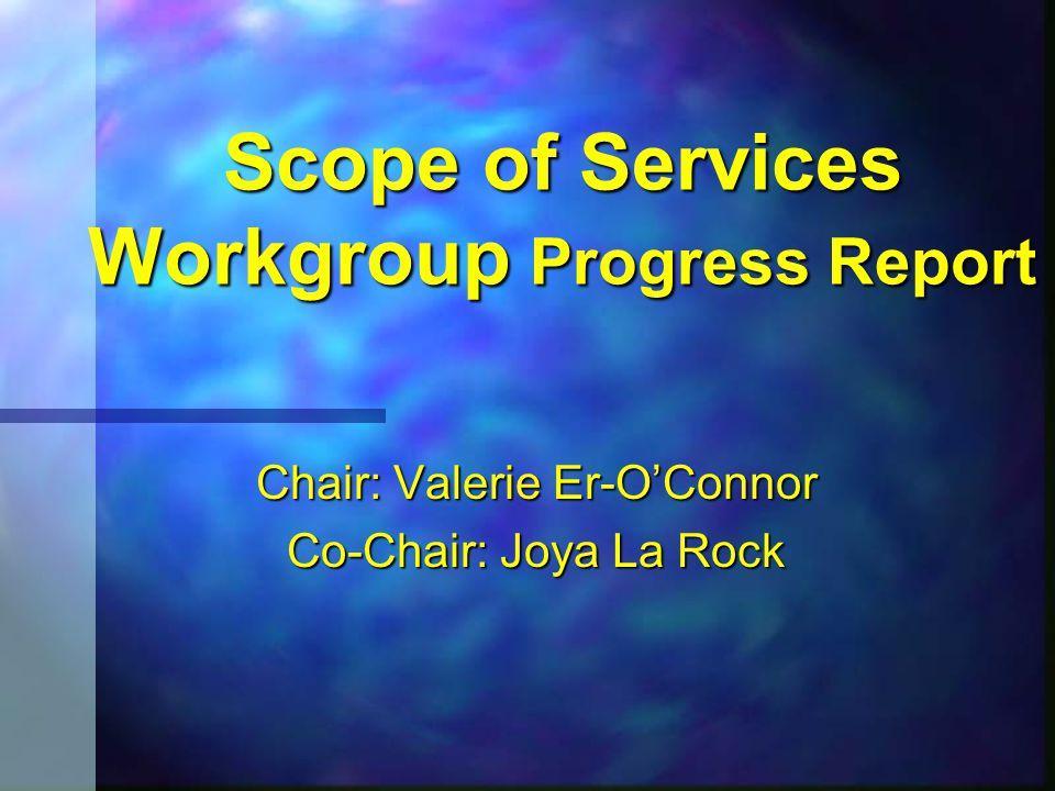 Scope of Services Workgroup Progress Report Chair: Valerie Er-O'Connor Co-Chair: Joya La Rock