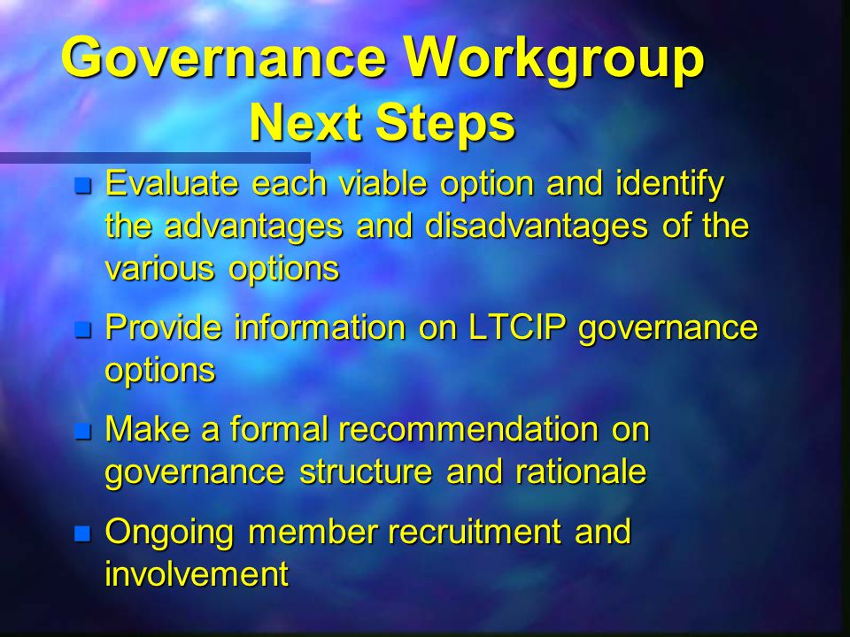 Governance Workgroup Next Steps n Evaluate each viable option and identify the advantages and disadvantages of the various options n Provide information on LTCIP governance options n Make a formal recommendation on governance structure and rationale Ongoing member recruitment and involvement Ongoing member recruitment and involvement