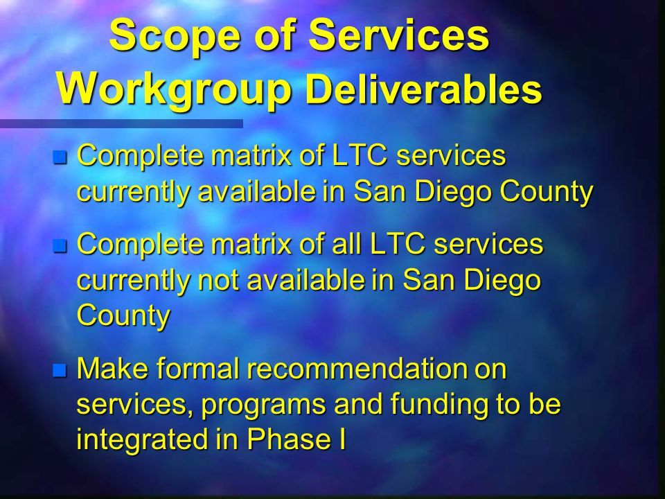 Scope of Services Workgroup Deliverables n Complete matrix of LTC services currently available in San Diego County n Complete matrix of all LTC services currently not available in San Diego County n Make formal recommendation on services, programs and funding to be integrated in Phase I