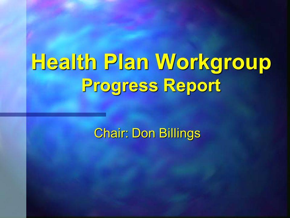 Health Plan Workgroup Progress Report Chair: Don Billings