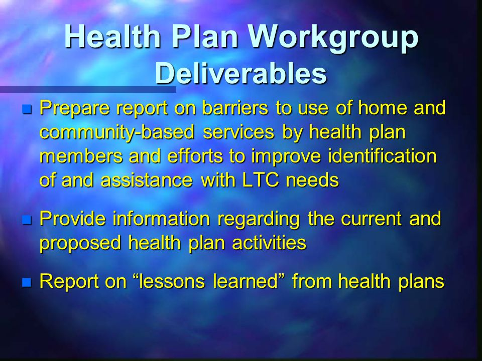 Health Plan Workgroup Deliverables n Prepare report on barriers to use of home and community-based services by health plan members and efforts to improve identification of and assistance with LTC needs n Provide information regarding the current and proposed health plan activities n Report on lessons learned from health plans