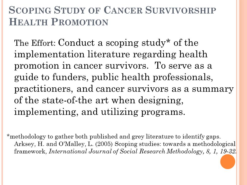 S COPING S TUDY OF C ANCER S URVIVORSHIP H EALTH P ROMOTION The Effort: Conduct a scoping study* of the implementation literature regarding health promotion in cancer survivors.