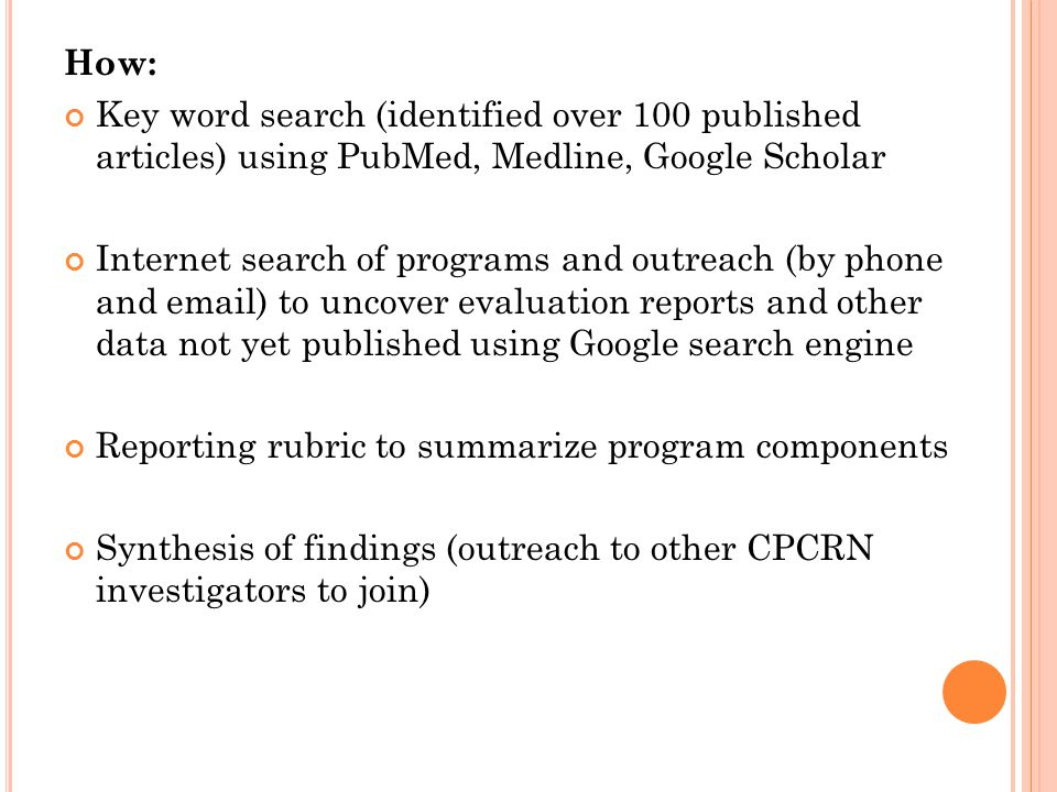 How: Key word search (identified over 100 published articles) using PubMed, Medline, Google Scholar Internet search of programs and outreach (by phone and email) to uncover evaluation reports and other data not yet published using Google search engine Reporting rubric to summarize program components Synthesis of findings (outreach to other CPCRN investigators to join)
