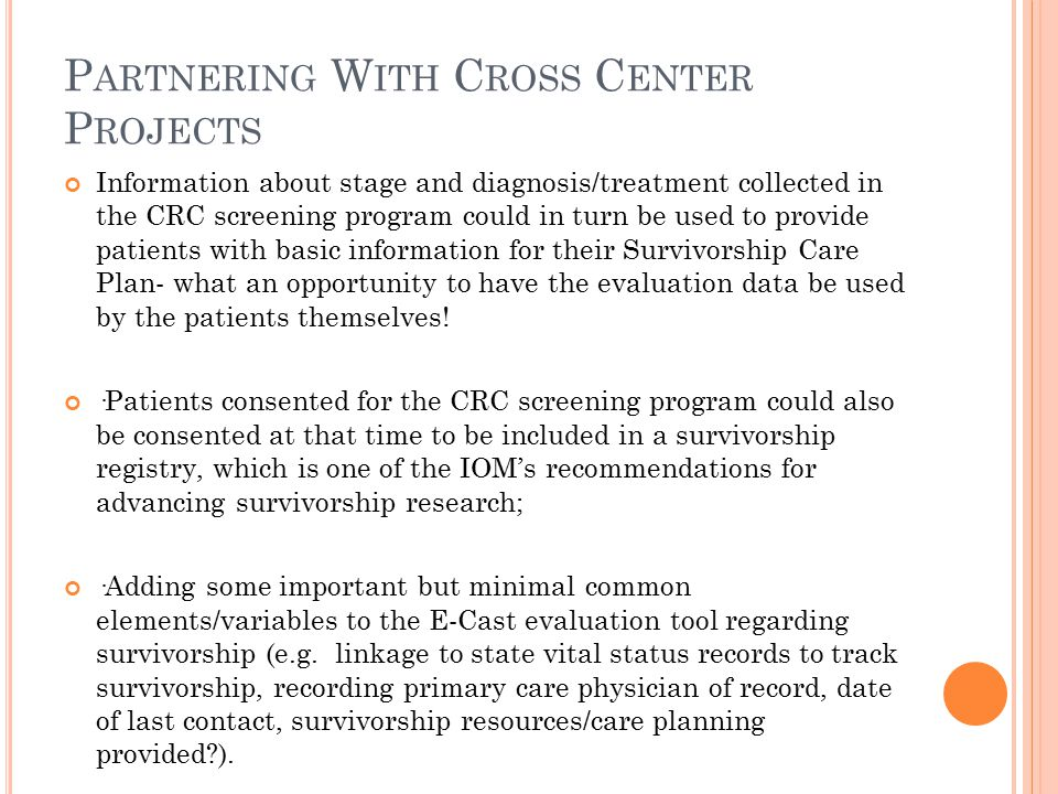 P ARTNERING W ITH C ROSS C ENTER P ROJECTS Information about stage and diagnosis/treatment collected in the CRC screening program could in turn be used to provide patients with basic information for their Survivorship Care Plan- what an opportunity to have the evaluation data be used by the patients themselves.
