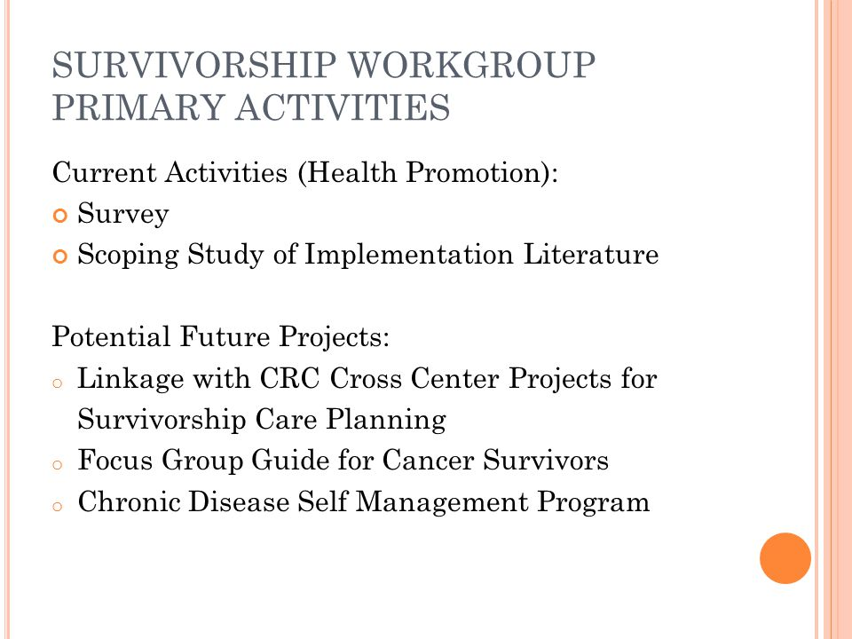 SURVIVORSHIP WORKGROUP PRIMARY ACTIVITIES Current Activities (Health Promotion): Survey Scoping Study of Implementation Literature Potential Future Projects: o Linkage with CRC Cross Center Projects for Survivorship Care Planning o Focus Group Guide for Cancer Survivors o Chronic Disease Self Management Program