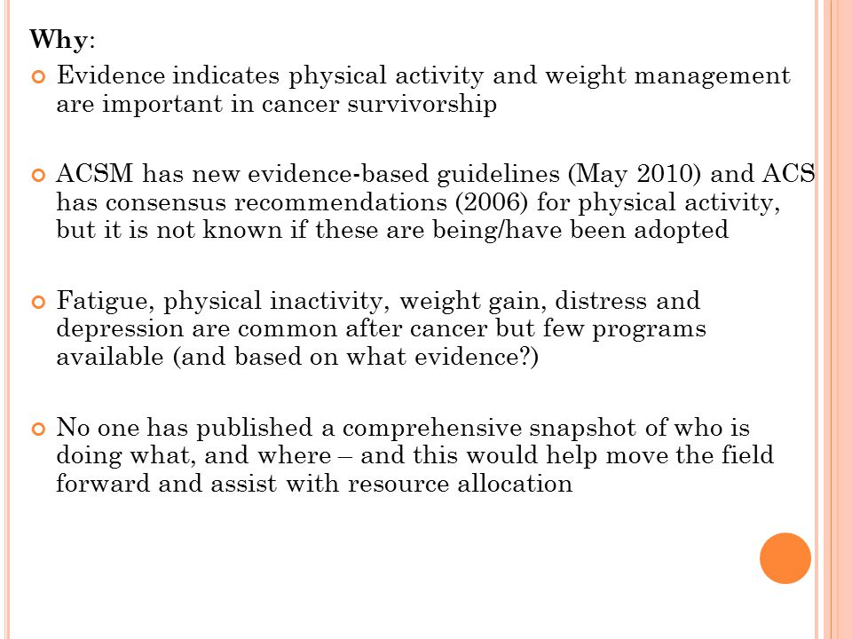 Why : Evidence indicates physical activity and weight management are important in cancer survivorship ACSM has new evidence-based guidelines (May 2010) and ACS has consensus recommendations (2006) for physical activity, but it is not known if these are being/have been adopted Fatigue, physical inactivity, weight gain, distress and depression are common after cancer but few programs available (and based on what evidence ) No one has published a comprehensive snapshot of who is doing what, and where – and this would help move the field forward and assist with resource allocation