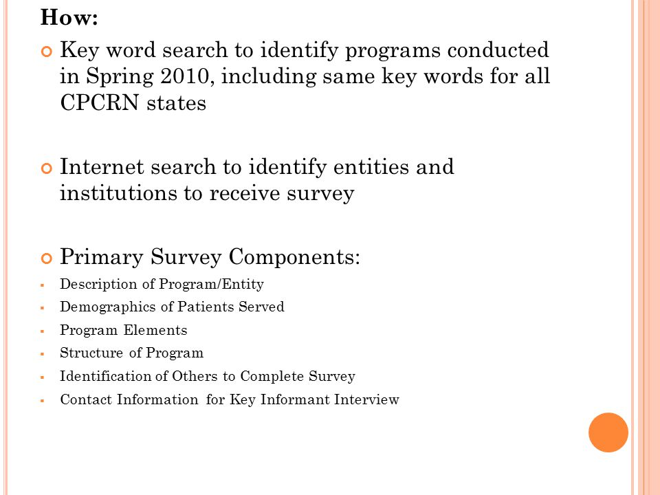 How: Key word search to identify programs conducted in Spring 2010, including same key words for all CPCRN states Internet search to identify entities and institutions to receive survey Primary Survey Components:  Description of Program/Entity  Demographics of Patients Served  Program Elements  Structure of Program  Identification of Others to Complete Survey  Contact Information for Key Informant Interview