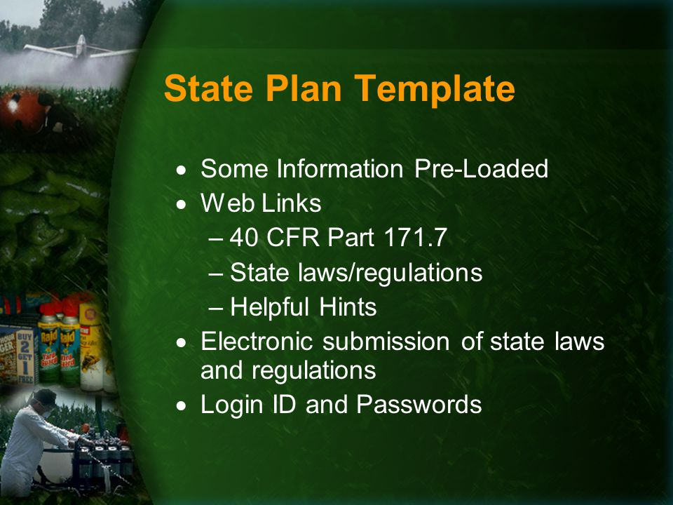 State Plan Template  Some Information Pre-Loaded  Web Links –40 CFR Part 171.7 –State laws/regulations –Helpful Hints  Electronic submission of state laws and regulations  Login ID and Passwords