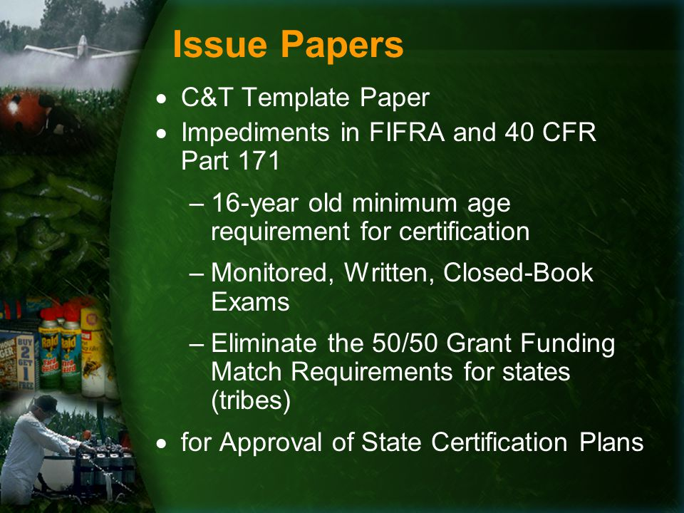 Issue Papers  C&T Template Paper  Impediments in FIFRA and 40 CFR Part 171 –16-year old minimum age requirement for certification –Monitored, Written, Closed-Book Exams –Eliminate the 50/50 Grant Funding Match Requirements for states (tribes)  for Approval of State Certification Plans