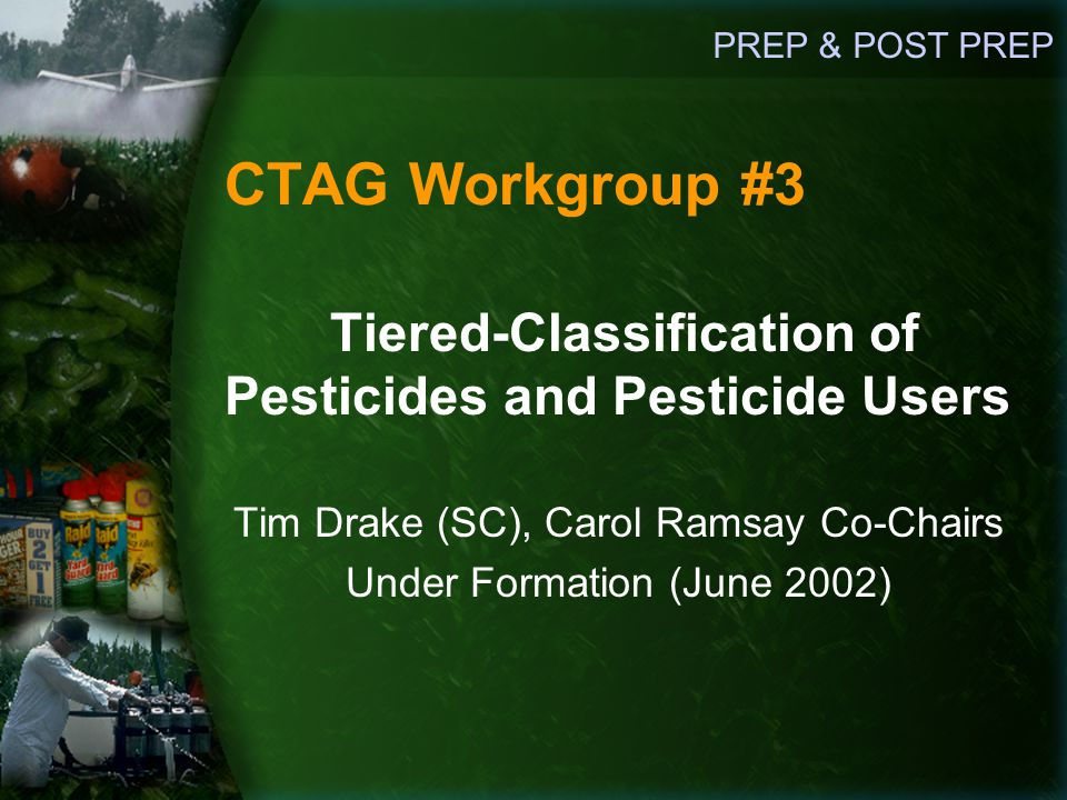 CTAG Workgroup #3 Tiered-Classification of Pesticides and Pesticide Users Tim Drake (SC), Carol Ramsay Co-Chairs Under Formation (June 2002) PREP & POST PREP