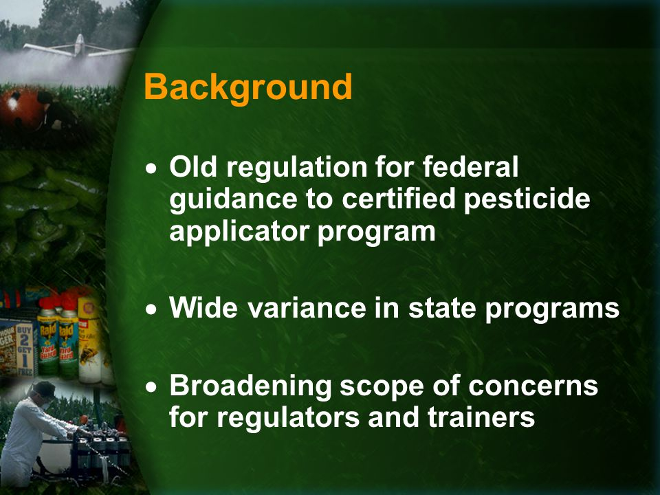 Background  Old regulation for federal guidance to certified pesticide applicator program  Wide variance in state programs  Broadening scope of concerns for regulators and trainers