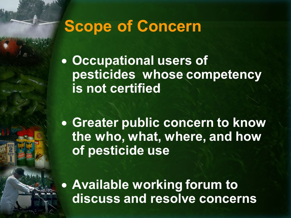 Scope of Concern  Occupational users of pesticides whose competency is not certified  Greater public concern to know the who, what, where, and how of pesticide use  Available working forum to discuss and resolve concerns