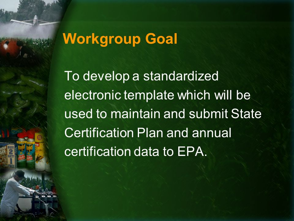 Workgroup Goal To develop a standardized electronic template which will be used to maintain and submit State Certification Plan and annual certification data to EPA.