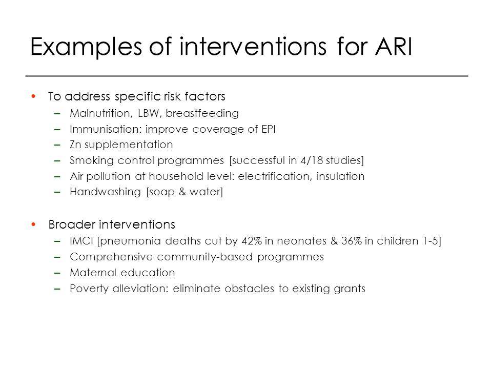 Examples of interventions for ARI To address specific risk factors – Malnutrition, LBW, breastfeeding – Immunisation: improve coverage of EPI – Zn supplementation – Smoking control programmes [successful in 4/18 studies] – Air pollution at household level: electrification, insulation – Handwashing [soap & water] Broader interventions – IMCI [pneumonia deaths cut by 42% in neonates & 36% in children 1-5] – Comprehensive community-based programmes – Maternal education – Poverty alleviation: eliminate obstacles to existing grants