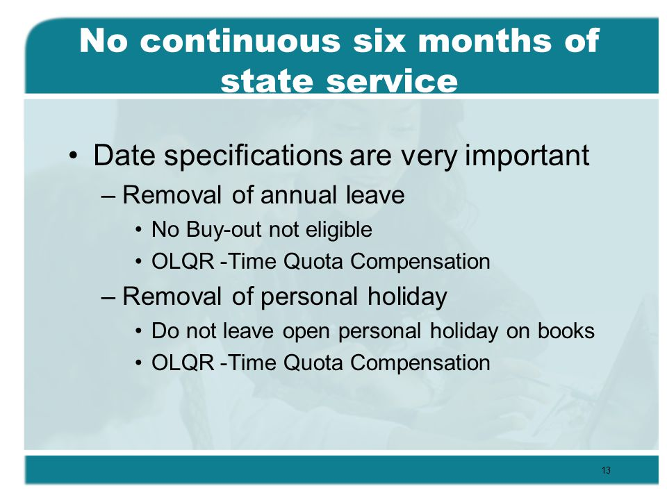 No continuous six months of state service Date specifications are very important –Removal of annual leave No Buy-out not eligible OLQR -Time Quota Compensation –Removal of personal holiday Do not leave open personal holiday on books OLQR -Time Quota Compensation 13