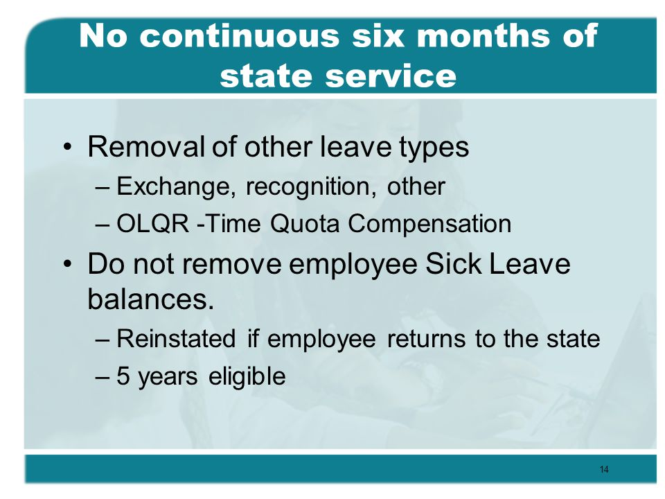 No continuous six months of state service Removal of other leave types –Exchange, recognition, other –OLQR -Time Quota Compensation Do not remove employee Sick Leave balances.
