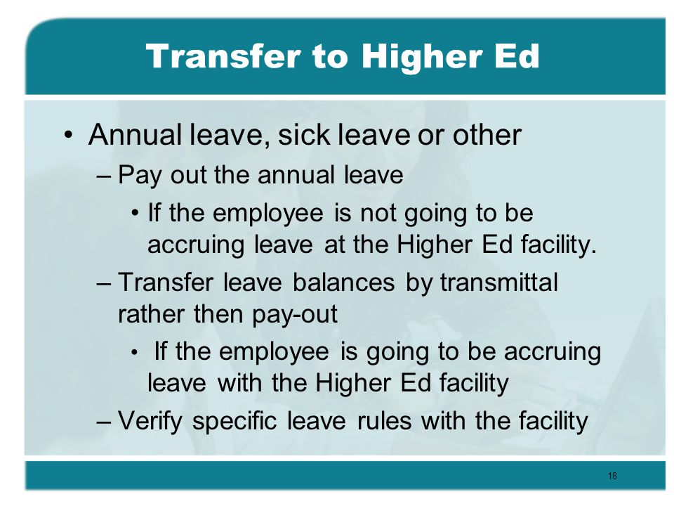 Transfer to Higher Ed Annual leave, sick leave or other –Pay out the annual leave If the employee is not going to be accruing leave at the Higher Ed facility.