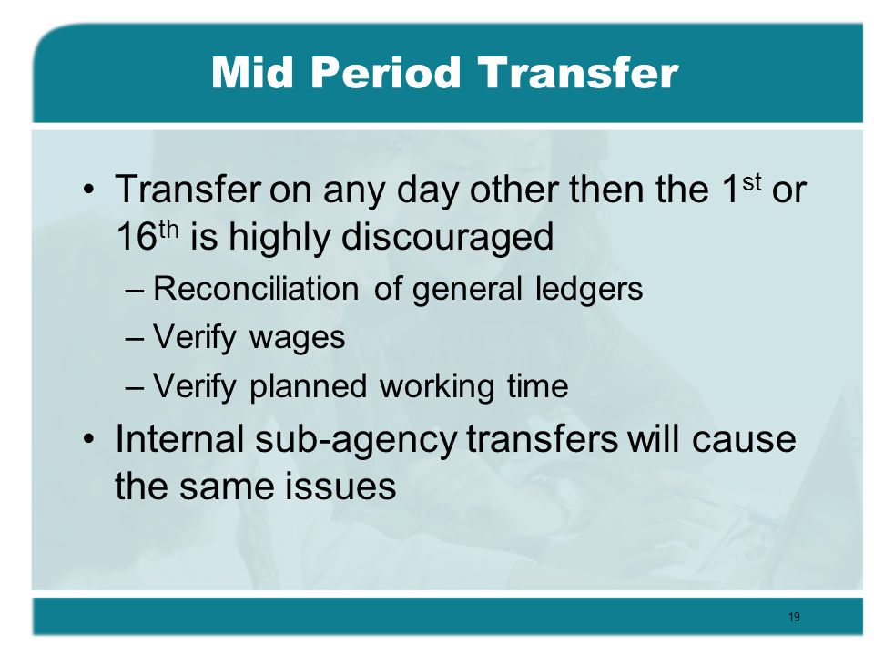 Mid Period Transfer Transfer on any day other then the 1 st or 16 th is highly discouraged –Reconciliation of general ledgers –Verify wages –Verify planned working time Internal sub-agency transfers will cause the same issues 19