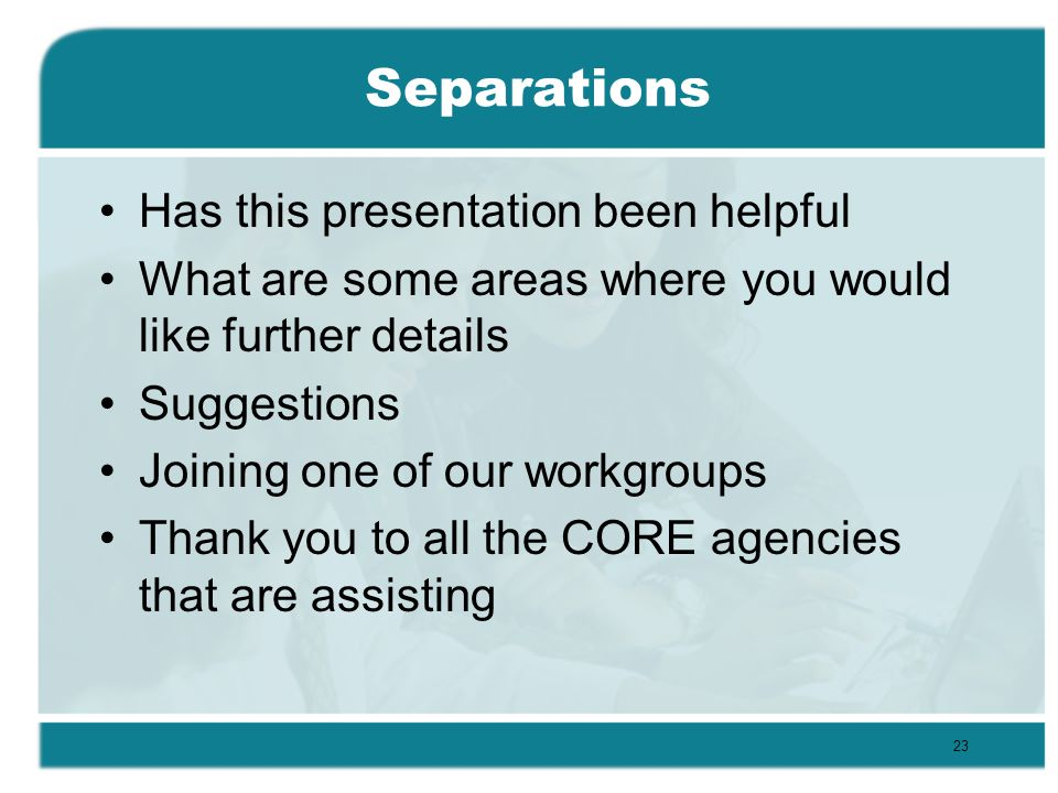 Separations Has this presentation been helpful What are some areas where you would like further details Suggestions Joining one of our workgroups Thank you to all the CORE agencies that are assisting 23