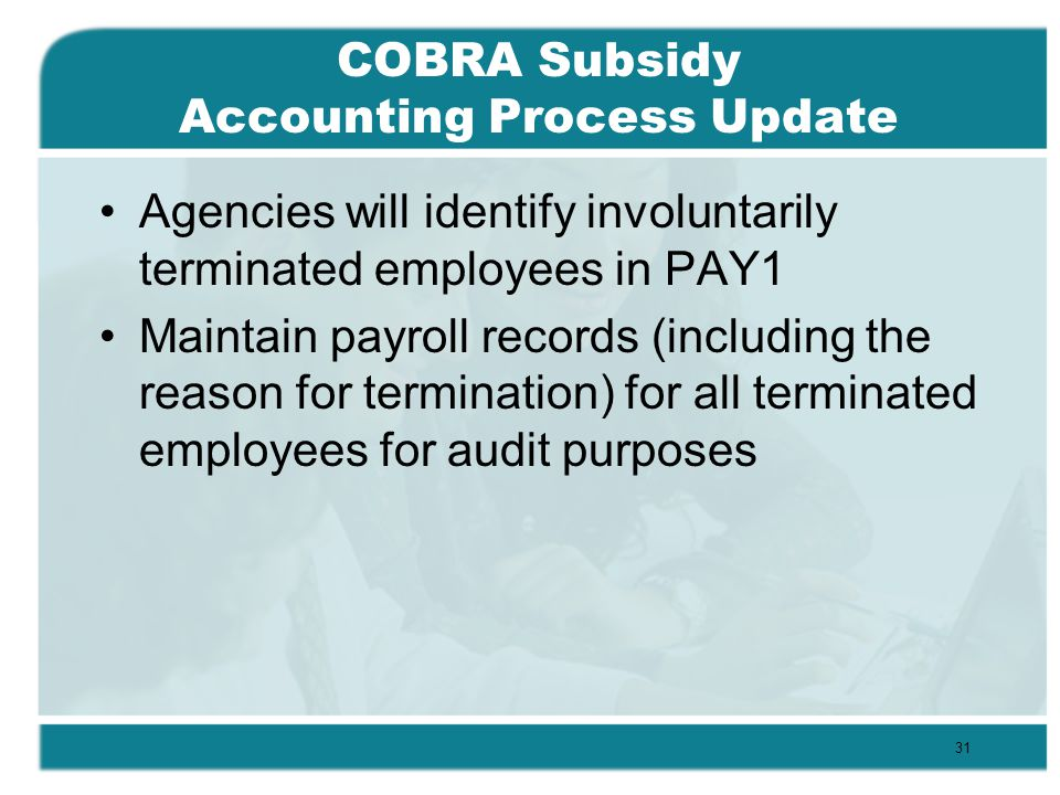 COBRA Subsidy Accounting Process Update Agencies will identify involuntarily terminated employees in PAY1 Maintain payroll records (including the reason for termination) for all terminated employees for audit purposes 31