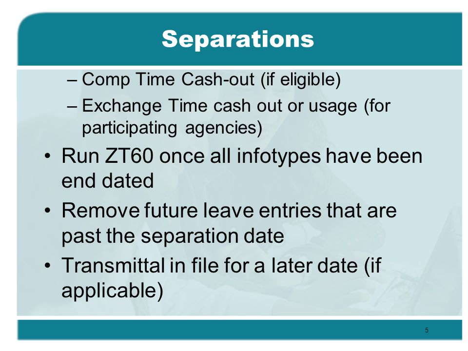 Separations –Comp Time Cash-out (if eligible) –Exchange Time cash out or usage (for participating agencies) Run ZT60 once all infotypes have been end dated Remove future leave entries that are past the separation date Transmittal in file for a later date (if applicable) 5