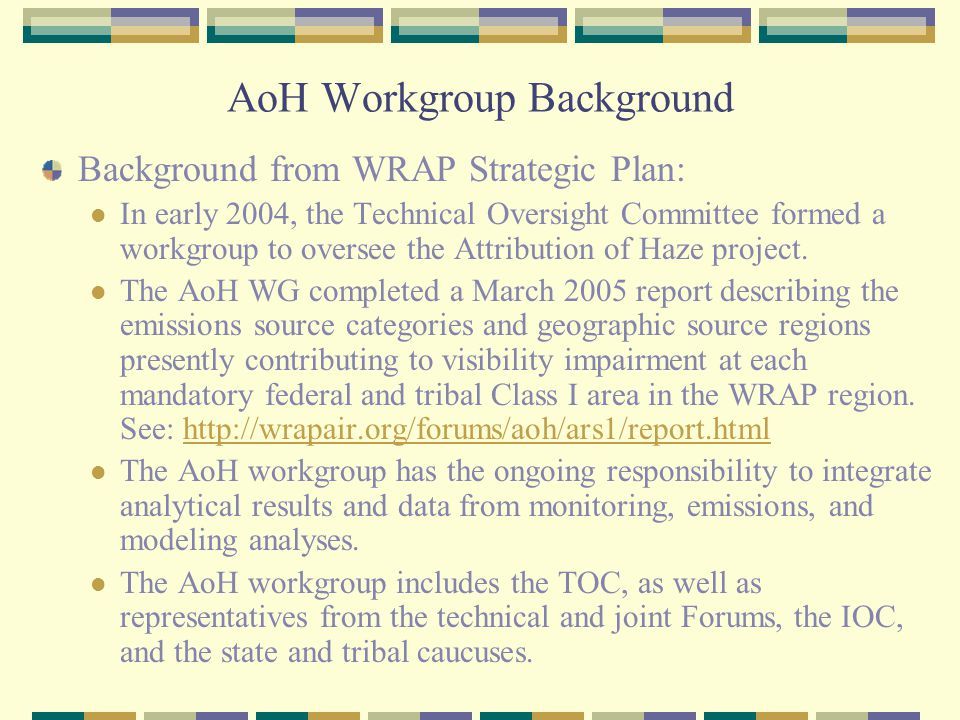 AoH Workgroup Background Background from WRAP Strategic Plan: In early 2004, the Technical Oversight Committee formed a workgroup to oversee the Attribution of Haze project.