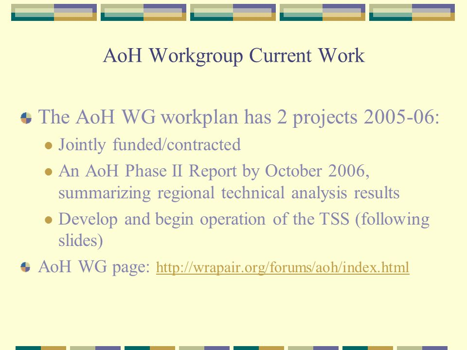 AoH Workgroup Current Work The AoH WG workplan has 2 projects 2005-06: Jointly funded/contracted An AoH Phase II Report by October 2006, summarizing regional technical analysis results Develop and begin operation of the TSS (following slides) AoH WG page: http://wrapair.org/forums/aoh/index.html http://wrapair.org/forums/aoh/index.html