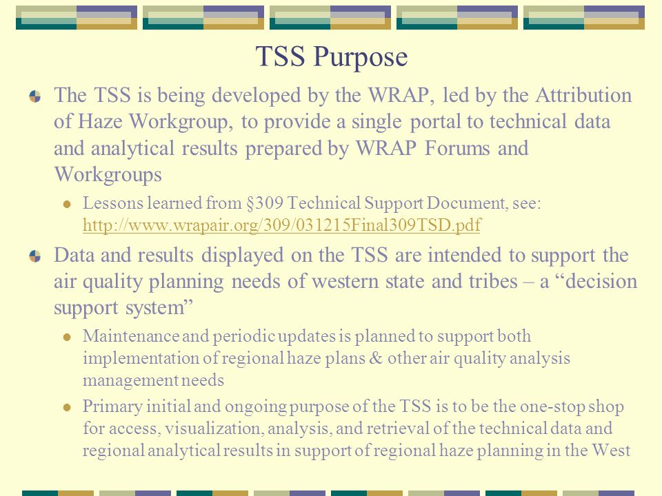 TSS Purpose The TSS is being developed by the WRAP, led by the Attribution of Haze Workgroup, to provide a single portal to technical data and analytical results prepared by WRAP Forums and Workgroups Lessons learned from §309 Technical Support Document, see: http://www.wrapair.org/309/031215Final309TSD.pdf http://www.wrapair.org/309/031215Final309TSD.pdf Data and results displayed on the TSS are intended to support the air quality planning needs of western state and tribes – a decision support system Maintenance and periodic updates is planned to support both implementation of regional haze plans & other air quality analysis management needs Primary initial and ongoing purpose of the TSS is to be the one-stop shop for access, visualization, analysis, and retrieval of the technical data and regional analytical results in support of regional haze planning in the West