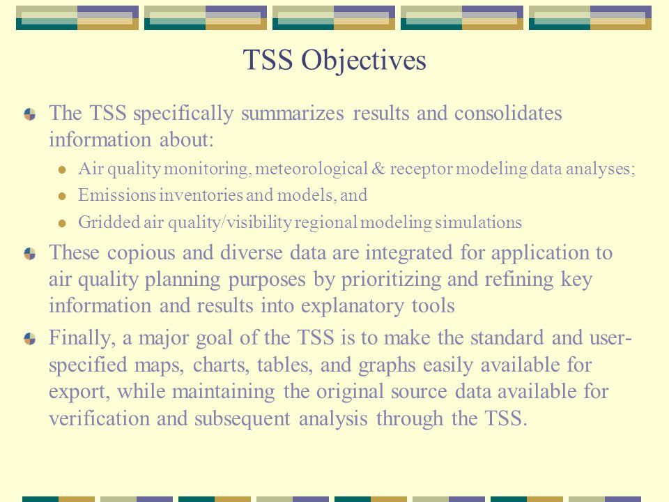 TSS Objectives The TSS specifically summarizes results and consolidates information about: Air quality monitoring, meteorological & receptor modeling data analyses; Emissions inventories and models, and Gridded air quality/visibility regional modeling simulations These copious and diverse data are integrated for application to air quality planning purposes by prioritizing and refining key information and results into explanatory tools Finally, a major goal of the TSS is to make the standard and user- specified maps, charts, tables, and graphs easily available for export, while maintaining the original source data available for verification and subsequent analysis through the TSS.