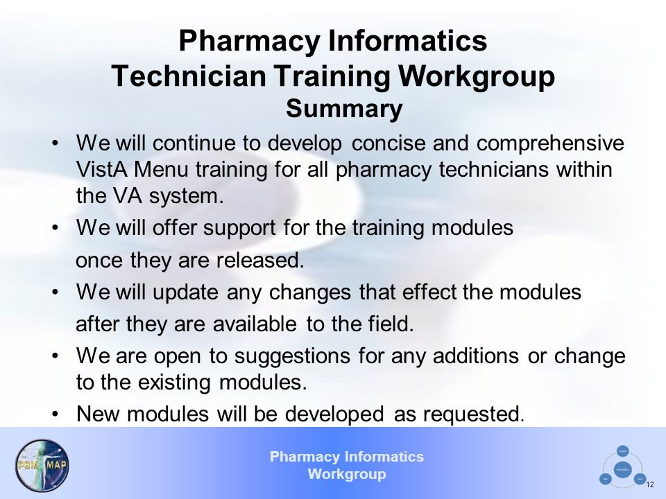 Pharmacy Informatics Workgroup Pharmacy Informatics Technician Training Workgroup Summary We will continue to develop concise and comprehensive VistA Menu training for all pharmacy technicians within the VA system.