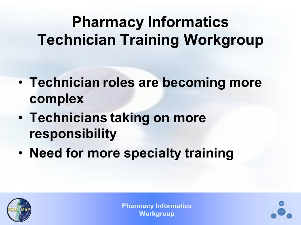 Pharmacy Informatics Workgroup Pharmacy Informatics Technician Training Workgroup Technician roles are becoming more complex Technicians taking on more responsibility Need for more specialty training