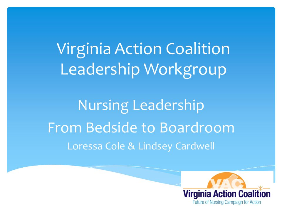 Virginia Action Coalition Leadership Workgroup Nursing Leadership From Bedside to Boardroom Loressa Cole & Lindsey Cardwell