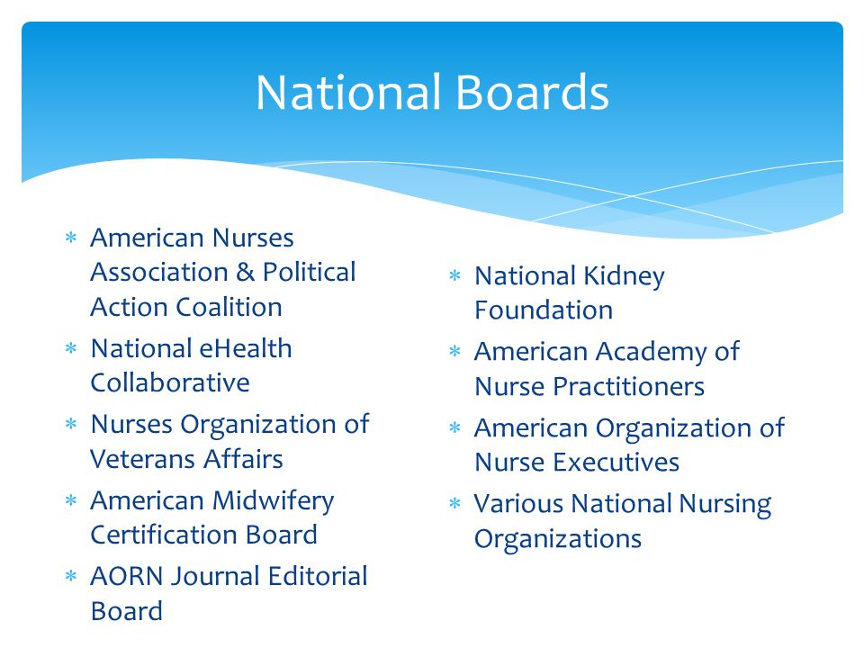 National Boards  American Nurses Association & Political Action Coalition  National eHealth Collaborative  Nurses Organization of Veterans Affairs  American Midwifery Certification Board  AORN Journal Editorial Board  National Kidney Foundation  American Academy of Nurse Practitioners  American Organization of Nurse Executives  Various National Nursing Organizations
