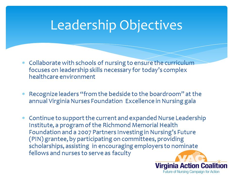  Collaborate with schools of nursing to ensure the curriculum focuses on leadership skills necessary for today's complex healthcare environment  Recognize leaders from the bedside to the boardroom at the annual Virginia Nurses Foundation Excellence in Nursing gala  Continue to support the current and expanded Nurse Leadership Institute, a program of the Richmond Memorial Health Foundation and a 2007 Partners Investing in Nursing's Future (PIN) grantee, by participating on committees, providing scholarships, assisting in encouraging employers to nominate fellows and nurses to serve as faculty Leadership Objectives