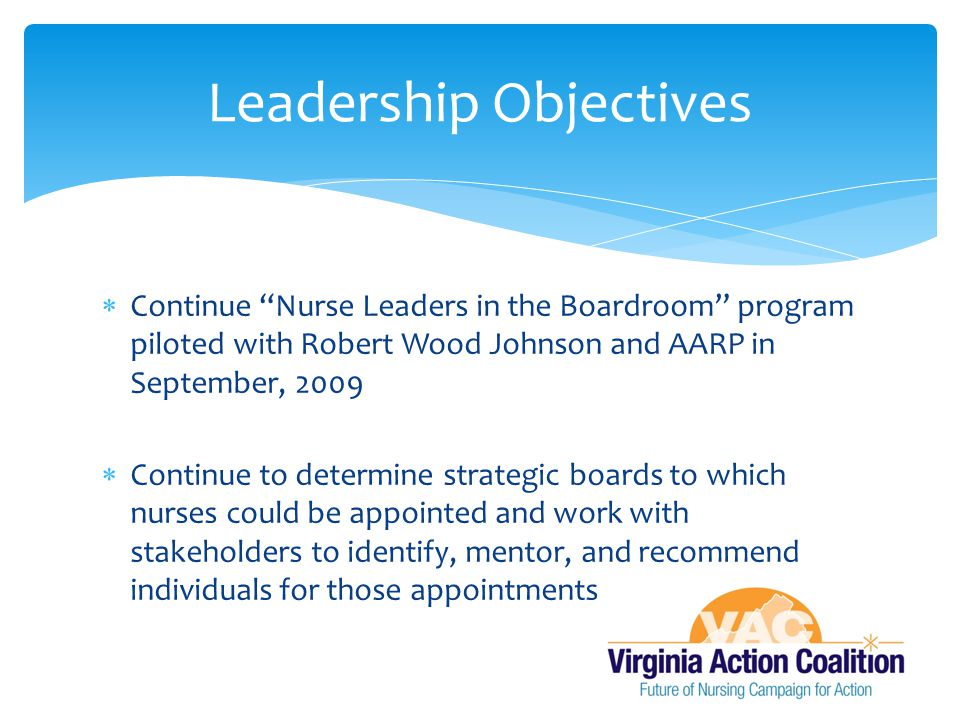  Continue compilation of potential boards for nurse leaders to serve on  Identify key boards that nurses should be present on and facilitate nurse leaders to apply for these positions  Identify a forum to facilitate mentorship of future registered nurse board leaders  Provide resources to current nurse board leaders to advance and mentor new board leaders  Provide resources to future nurse board leaders Next Steps for the Nurses on Boards Initiative
