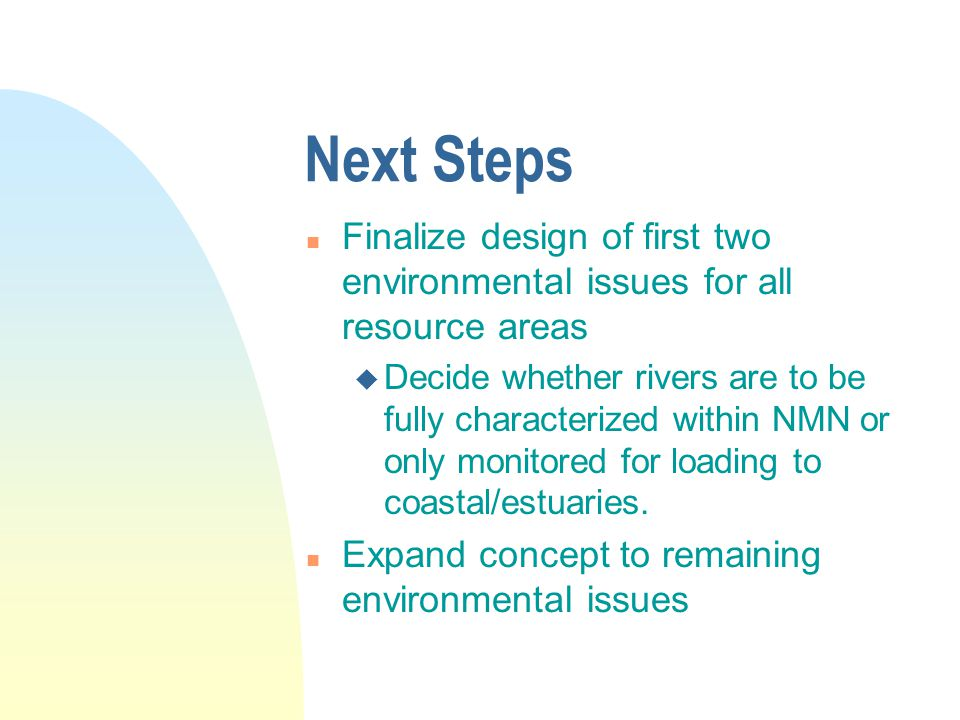 Next Steps n Finalize design of first two environmental issues for all resource areas u Decide whether rivers are to be fully characterized within NMN or only monitored for loading to coastal/estuaries.