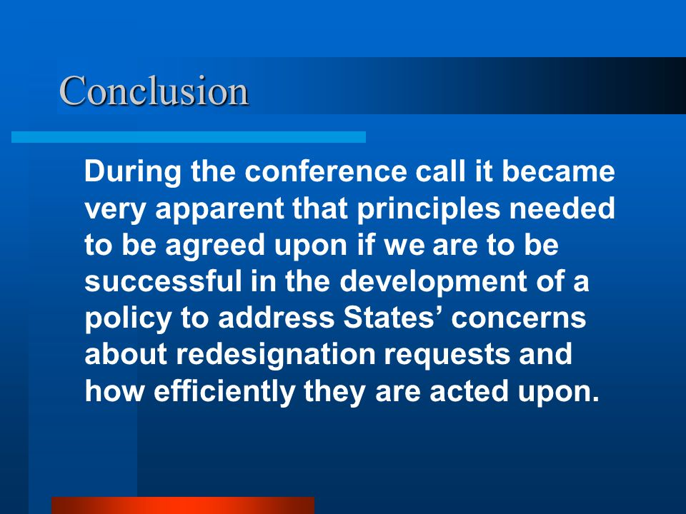 Conclusion During the conference call it became very apparent that principles needed to be agreed upon if we are to be successful in the development of a policy to address States' concerns about redesignation requests and how efficiently they are acted upon.