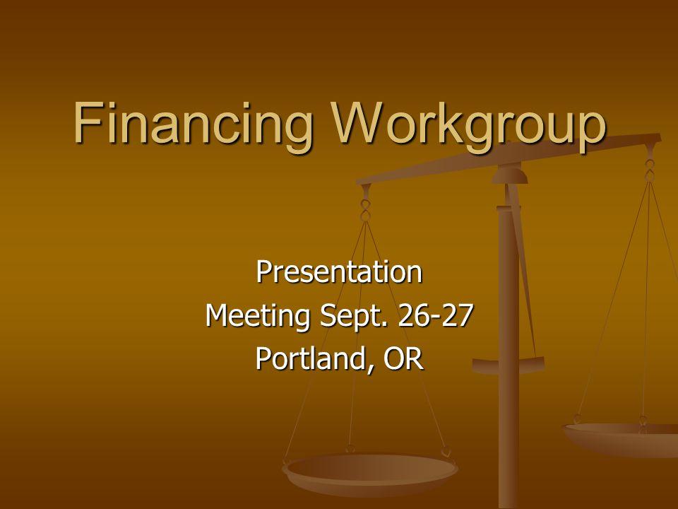 Financing Workgroup Presentation Meeting Sept. 26-27 Portland, OR