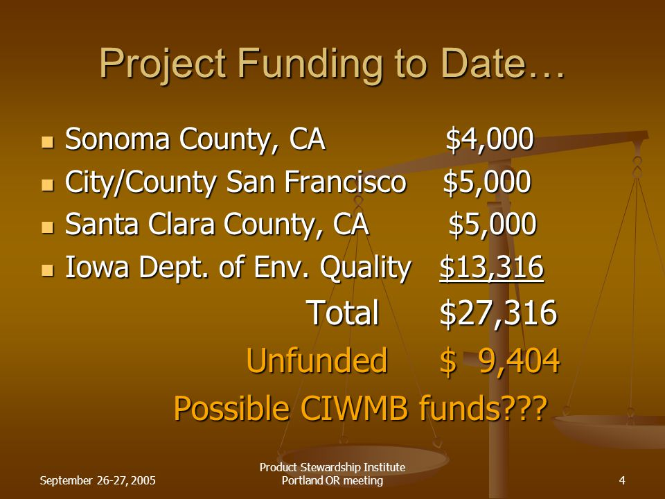 September 26-27, 2005 Product Stewardship Institute Portland OR meeting4 Project Funding to Date… Sonoma County, CA $4,000 Sonoma County, CA $4,000 City/County San Francisco $5,000 City/County San Francisco $5,000 Santa Clara County, CA $5,000 Santa Clara County, CA $5,000 Iowa Dept.